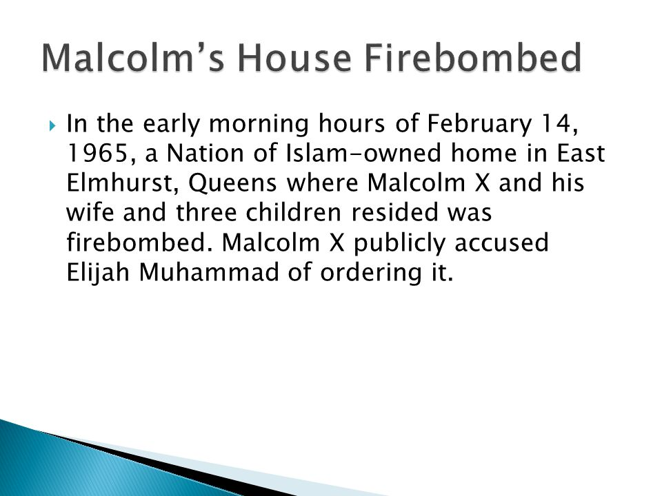 In the early morning hours of February 14, 1965, a Nation of Islam-owned home in East Elmhurst, Queens where Malcolm X and his wife and three children resided was firebombed.
