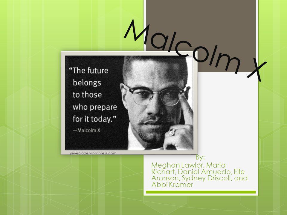 Malcolm X By: Meghan Lawlor, Maria Richart, Daniel Amuedo, Elle Aronson, Sydney Driscoll, and Abbi Kramer yeyeolade.wordpress.com