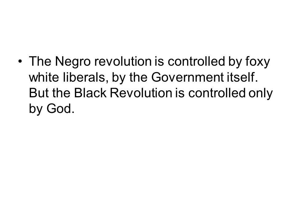 The Negro revolution is controlled by foxy white liberals, by the Government itself. But the Black Revolution is controlled only by God.