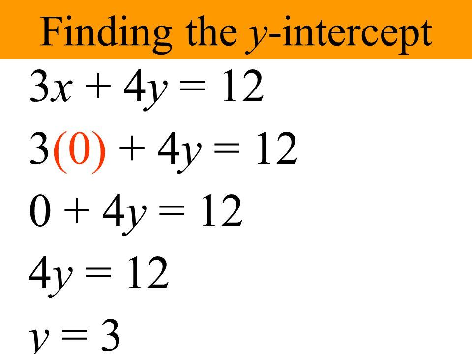 Finding the x-intercept 3x + 4y = 12 3x + 4(0) = 12 3x + 0 = 12 3x = 12 x = 4