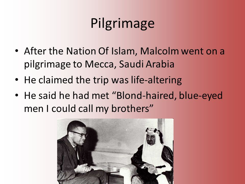 Pilgrimage After the Nation Of Islam, Malcolm went on a pilgrimage to Mecca, Saudi Arabia He claimed the trip was life-altering He said he had met Blond-haired, blue-eyed men I could call my brothers