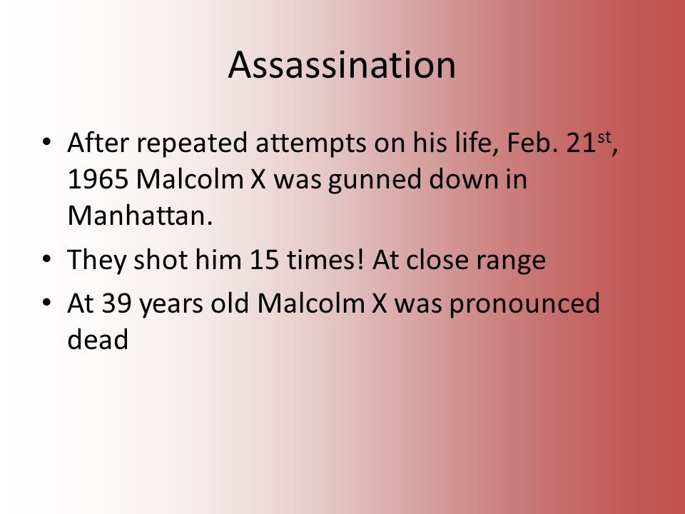 After repeated attempts on his life, Feb. 21 st, 1965 Malcolm X was gunned down in Manhattan.