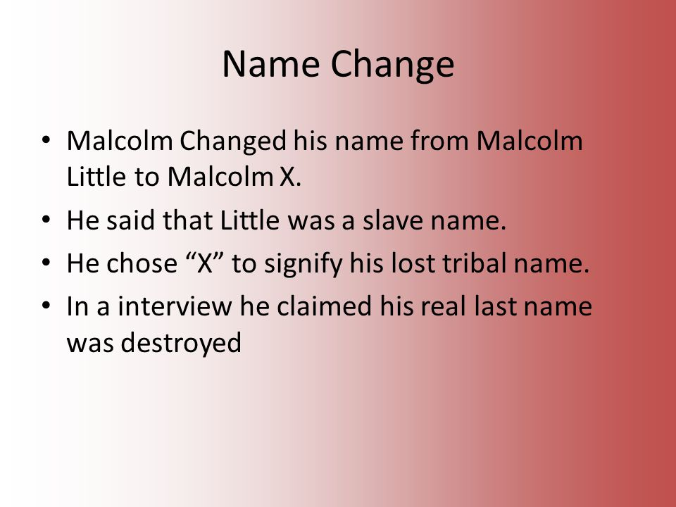 Name Change Malcolm Changed his name from Malcolm Little to Malcolm X.