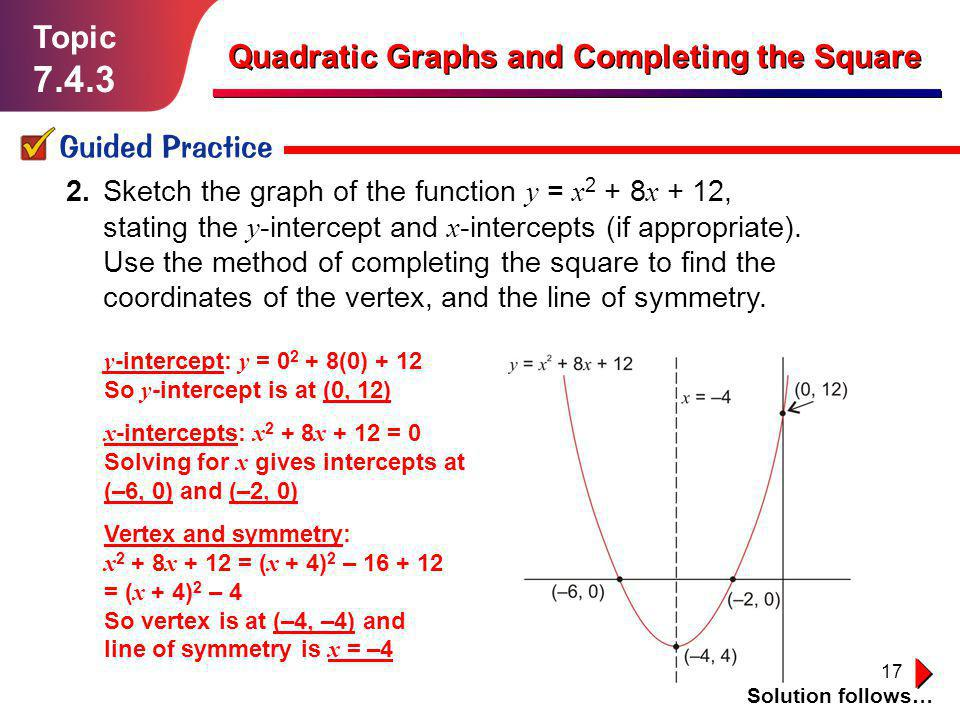 17 Topic 7.4.3 Guided Practice Solution follows… Quadratic Graphs and Completing the Square 2. Sketch the graph of the function y = x 2 + 8 x + 12, st