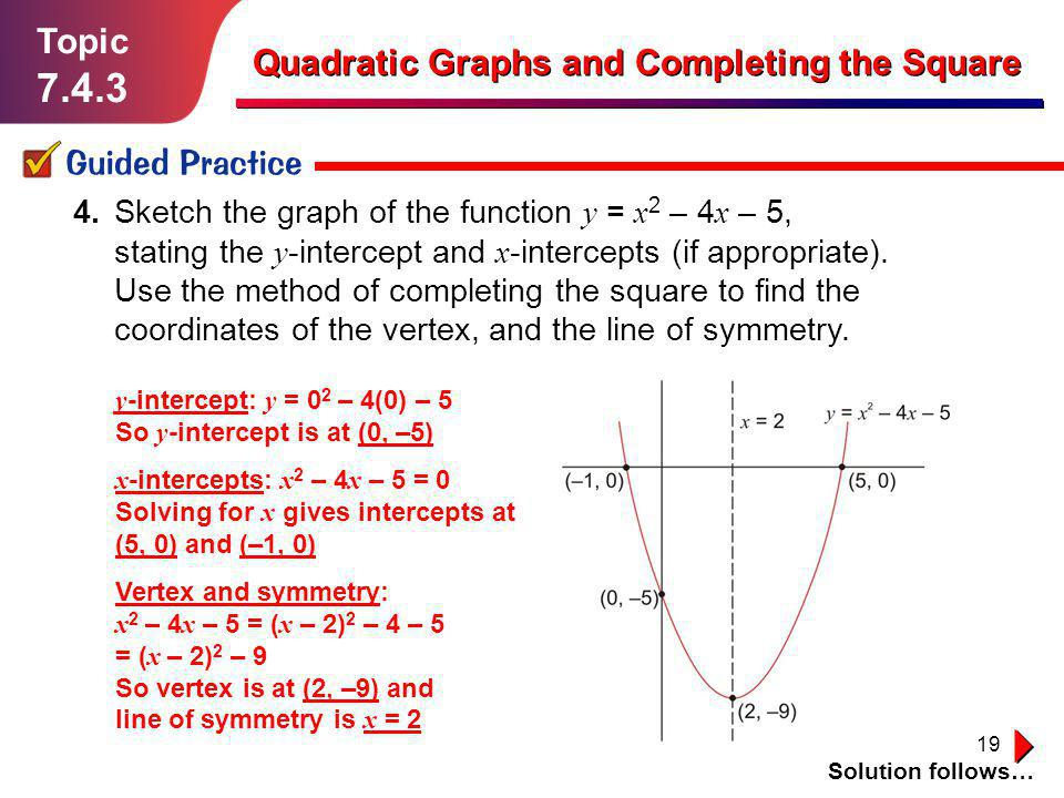 19 Topic 7.4.3 Guided Practice Solution follows… Quadratic Graphs and Completing the Square 4. Sketch the graph of the function y = x 2 – 4 x – 5, sta