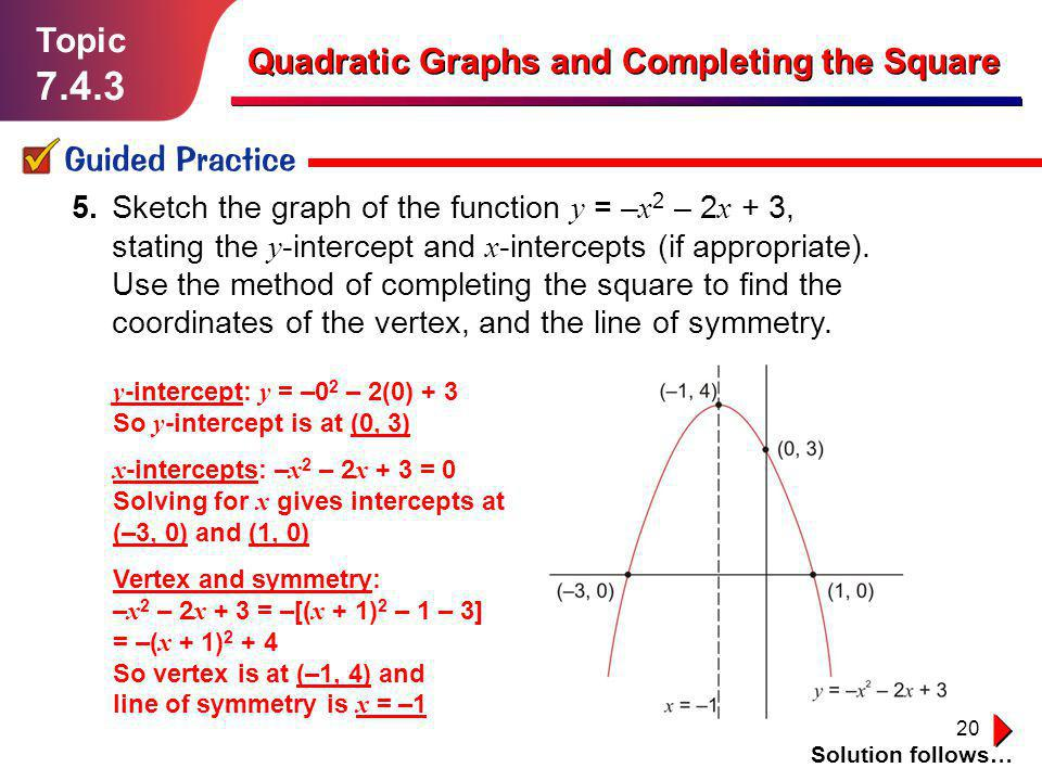 20 Topic 7.4.3 Guided Practice Solution follows… Quadratic Graphs and Completing the Square 5. Sketch the graph of the function y = – x 2 – 2 x + 3, s