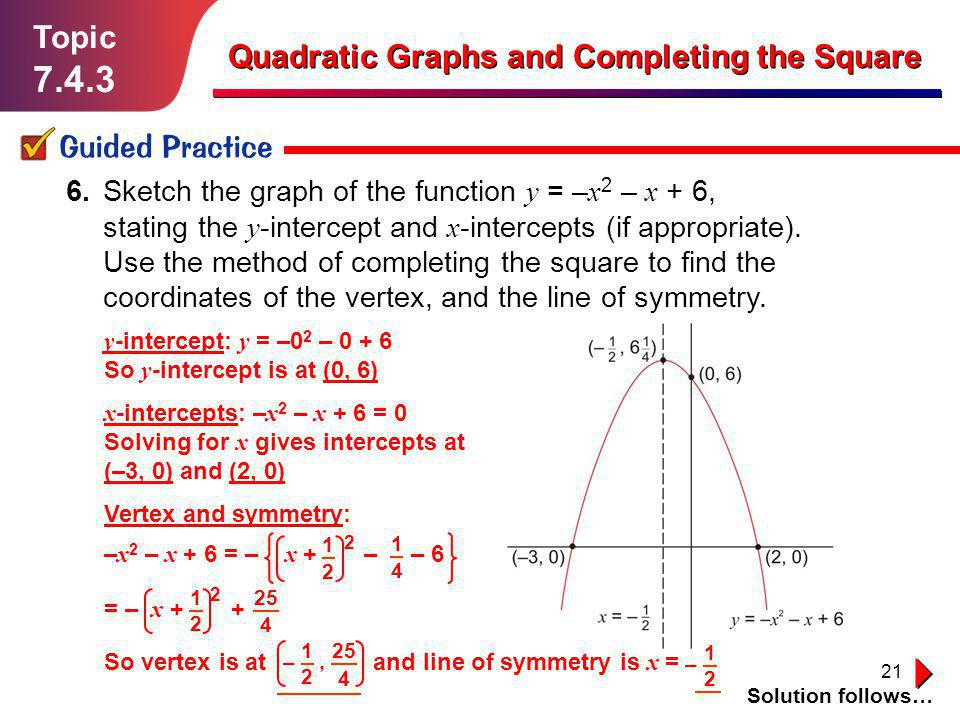 21 Topic 7.4.3 Guided Practice Solution follows… Quadratic Graphs and Completing the Square 6. Sketch the graph of the function y = – x 2 – x + 6, sta