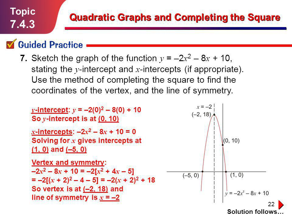 22 Topic 7.4.3 Guided Practice Solution follows… Quadratic Graphs and Completing the Square 7. Sketch the graph of the function y = –2 x 2 – 8 x + 10,