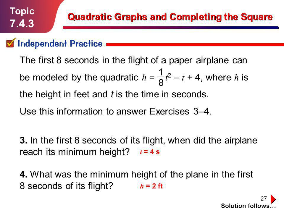 27 Topic 7.4.3 Independent Practice Solution follows… Quadratic Graphs and Completing the Square 3. In the first 8 seconds of its flight, when did the