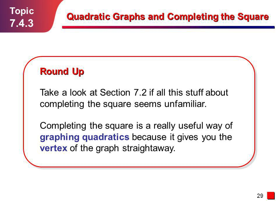 29 Topic 7.4.3 Round Up Quadratic Graphs and Completing the Square Take a look at Section 7.2 if all this stuff about completing the square seems unfa