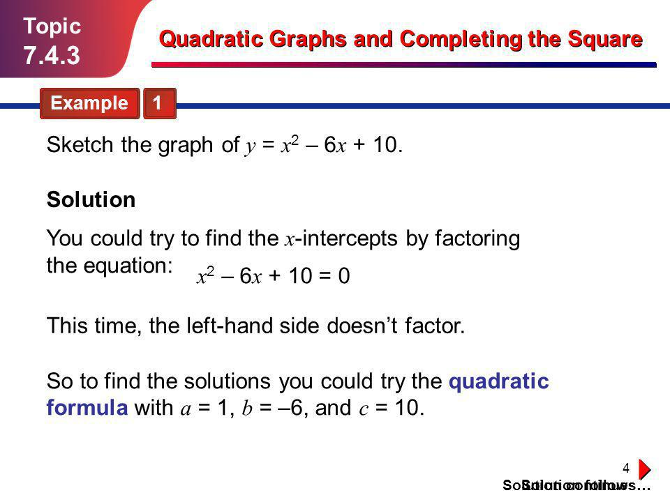 5 Topic 7.4.3 Quadratic Graphs and Completing the Square Solution (continued) Sketch the graph of y = x 2 – 6 x + 10.