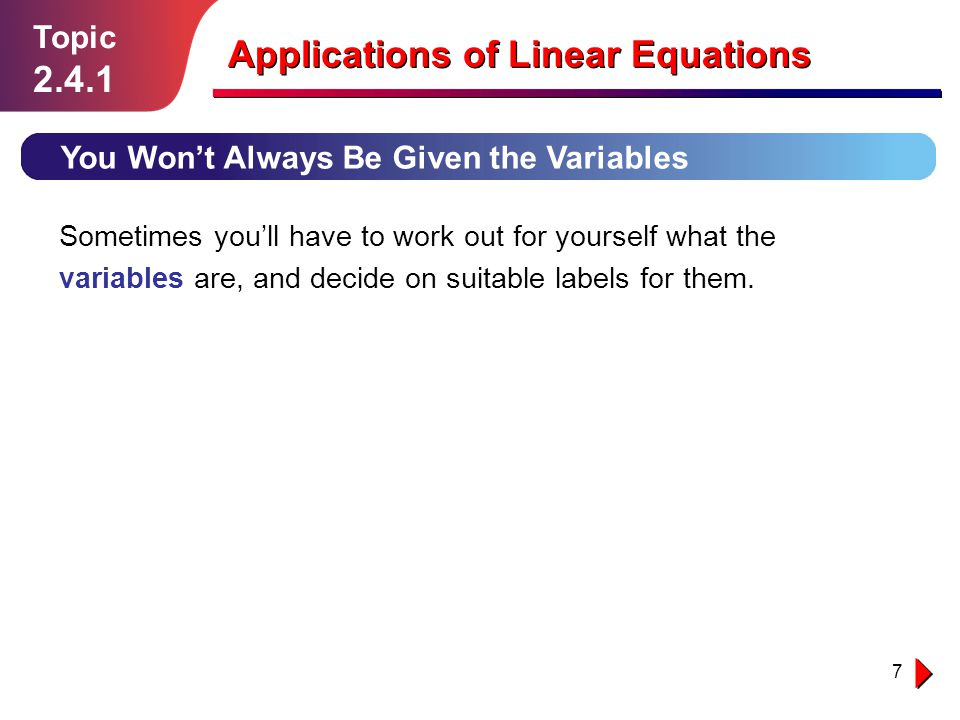 7 Topic You Won't Always Be Given the Variables Applications of Linear Equations Sometimes you'll have to work out for yourself what the variables are, and decide on suitable labels for them.