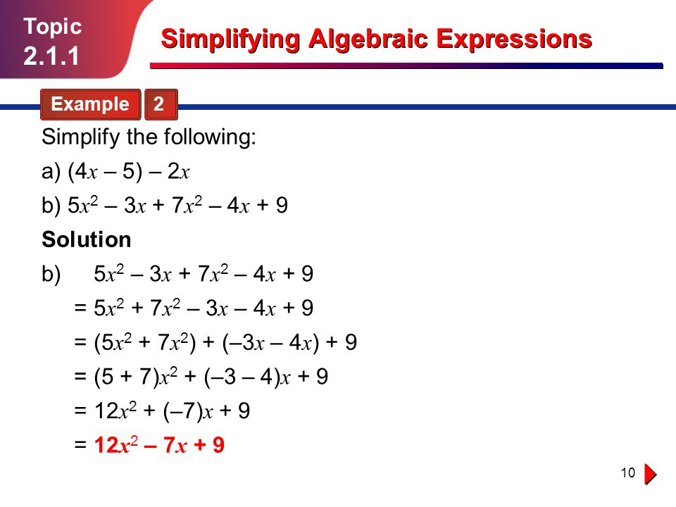 10 Topic 2.1.1 Simplifying Algebraic Expressions Example 2 Simplify the following: Solution b) b) 5 x 2 – 3 x + 7 x 2 – 4 x + 9 5 x 2 – 3 x + 7 x 2 – 4 x + 9 5 x 2 + 7 x 2 – 3 x – 4 x + 9= = = = = (5 x 2 + 7 x 2 ) + (–3 x – 4 x ) + 9 (5 + 7) x 2 + (–3 – 4) x + 9 12 x 2 + (–7) x + 9 12 x 2 – 7 x + 9 a) (4 x – 5) – 2 x