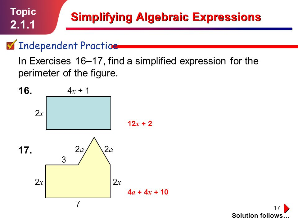 17 Topic 2.1.1 Simplifying Algebraic Expressions Independent Practice Solution follows… In Exercises 16–17, find a simplified expression for the perimeter of the figure.