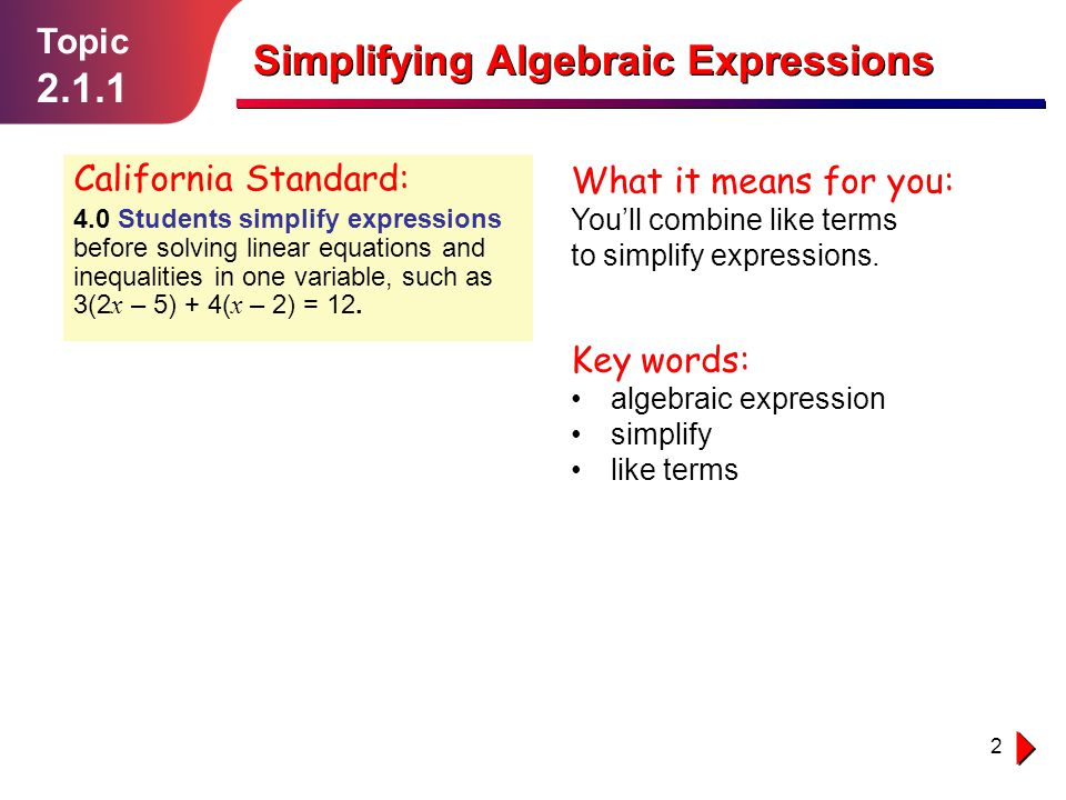 2 Topic 2.1.1 Simplifying Algebraic Expressions California Standard: 4.0 Students simplify expressions before solving linear equations and inequalities in one variable, such as 3(2 x – 5) + 4( x – 2) = 12.
