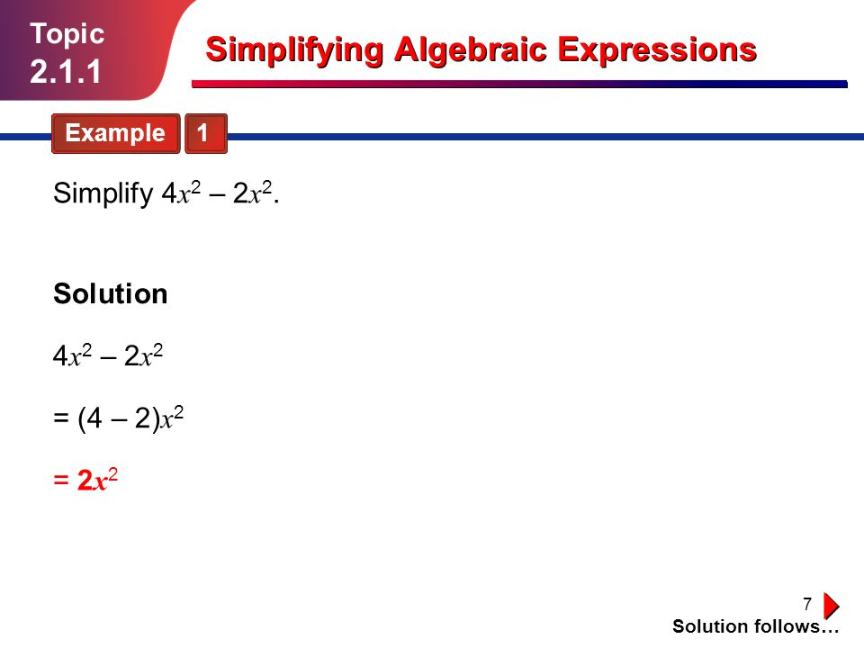 7 Topic 2.1.1 Simplifying Algebraic Expressions Example 1 Solution follows… Simplify 4 x 2 – 2 x 2.