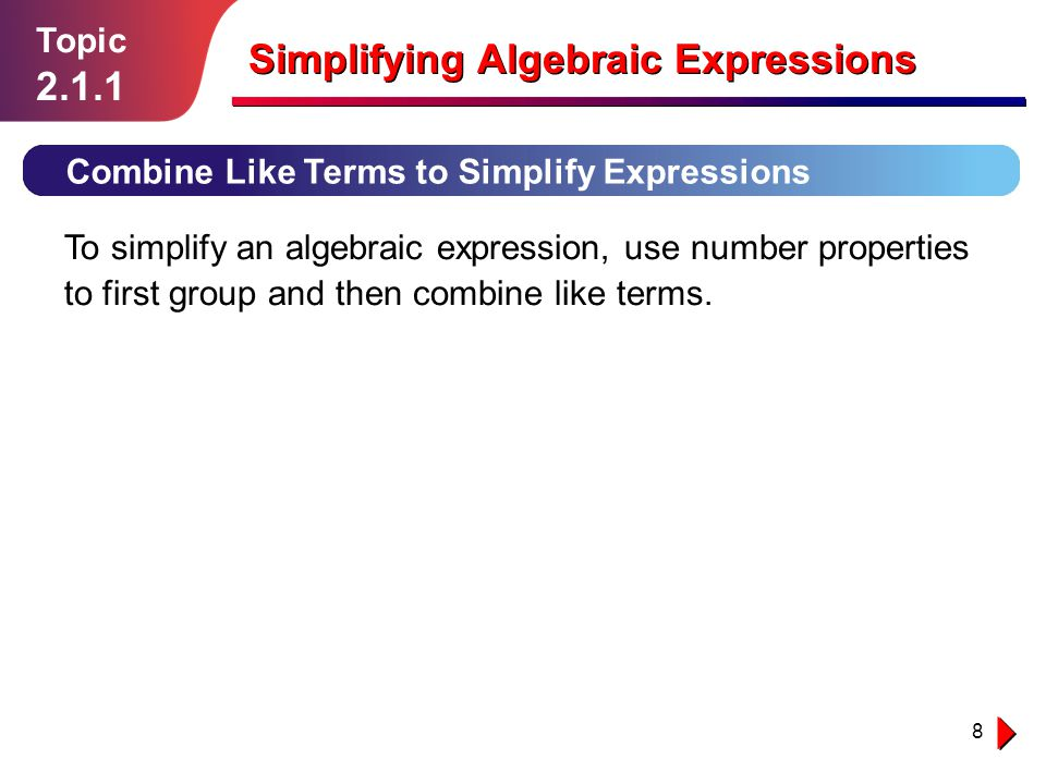8 Topic 2.1.1 Simplifying Algebraic Expressions Combine Like Terms to Simplify Expressions To simplify an algebraic expression, use number properties to first group and then combine like terms.