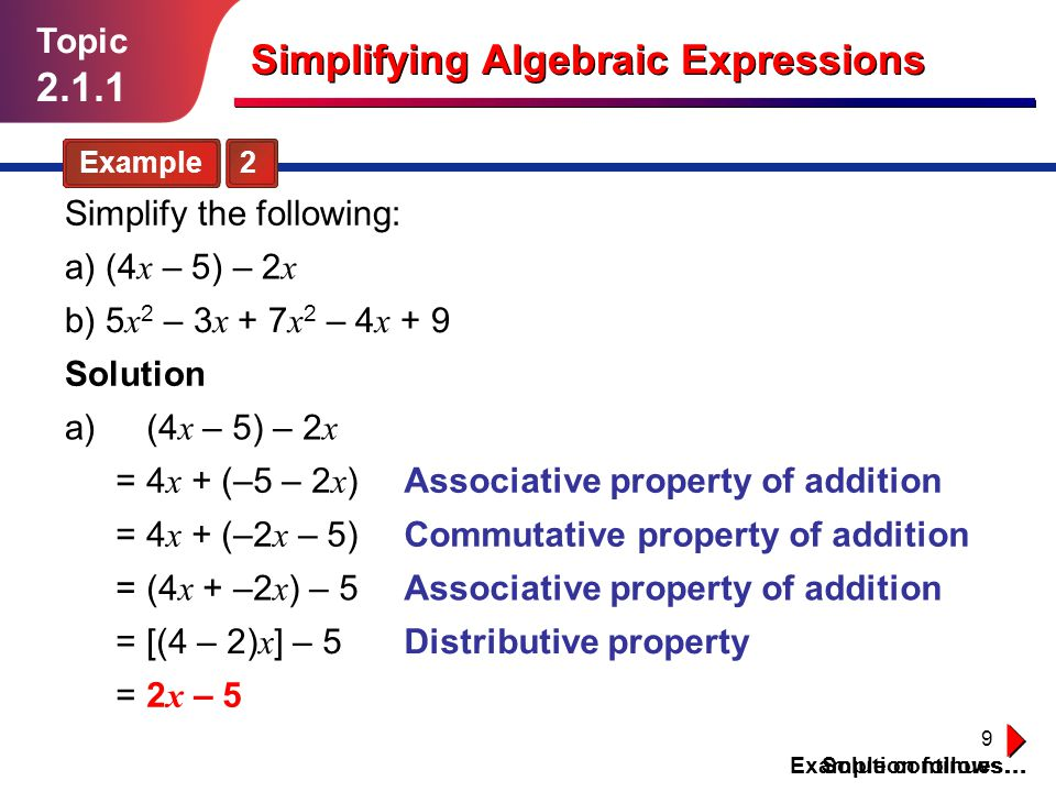 9 Topic 2.1.1 Simplifying Algebraic Expressions Example 2 Solution follows… Simplify the following: Solution a) a) (4 x – 5) – 2 x (4 x – 5) – 2 x 4 x + (–5 – 2 x )= = = = = 4 x + (–2 x – 5) (4 x + –2 x ) – 5 [(4 – 2) x ] – 5 2 x – 5 Associative property of addition Commutative property of addition Associative property of addition Distributive property Example continues… b) 5 x 2 – 3 x + 7 x 2 – 4 x + 9