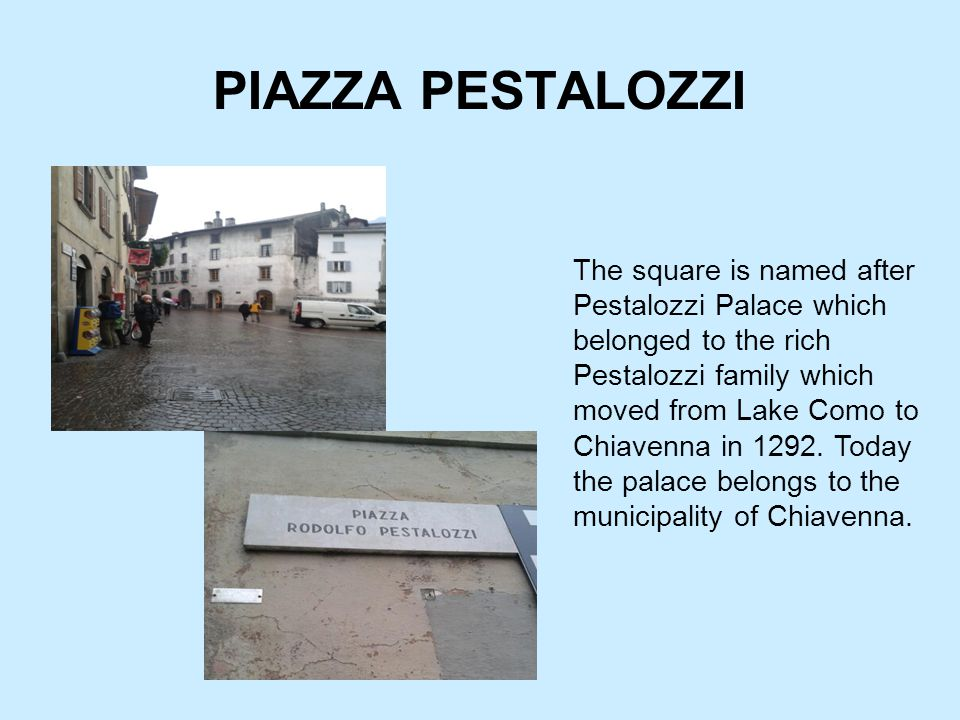 PIAZZA PESTALOZZI The square is named after Pestalozzi Palace which belonged to the rich Pestalozzi family which moved from Lake Como to Chiavenna in