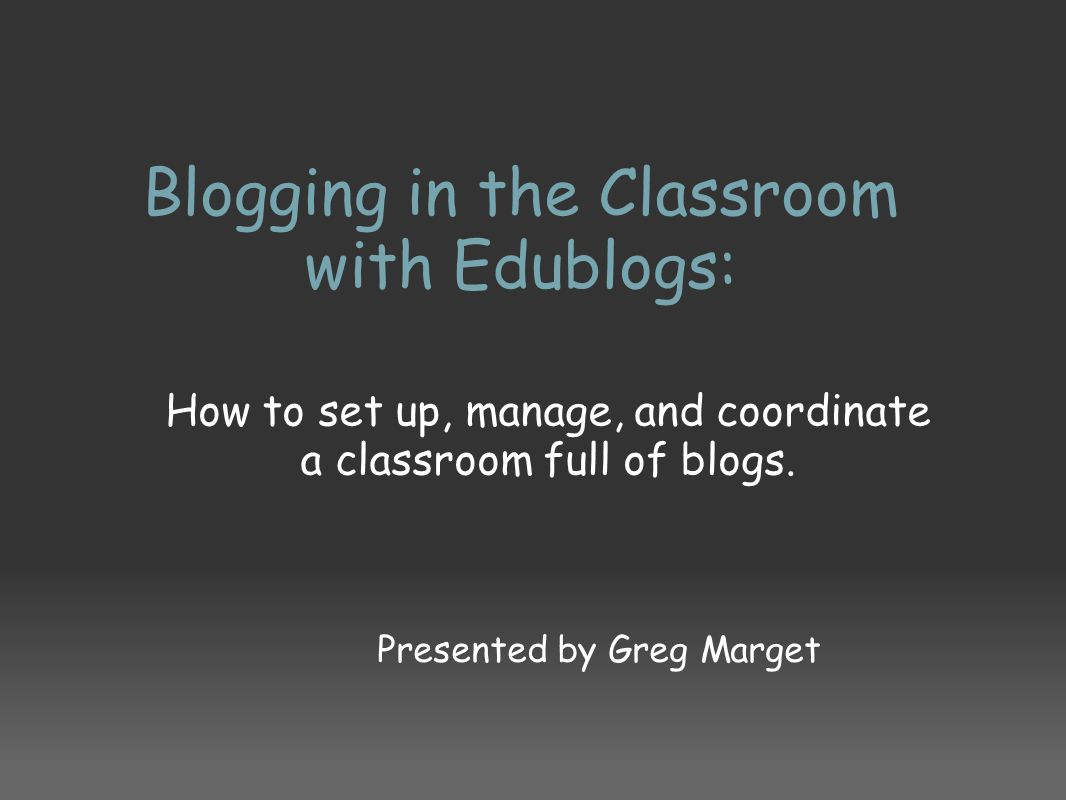 Blogging in the Classroom with Edublogs: How to set up, manage, and coordinate a classroom full of blogs. Presented by Greg Marget