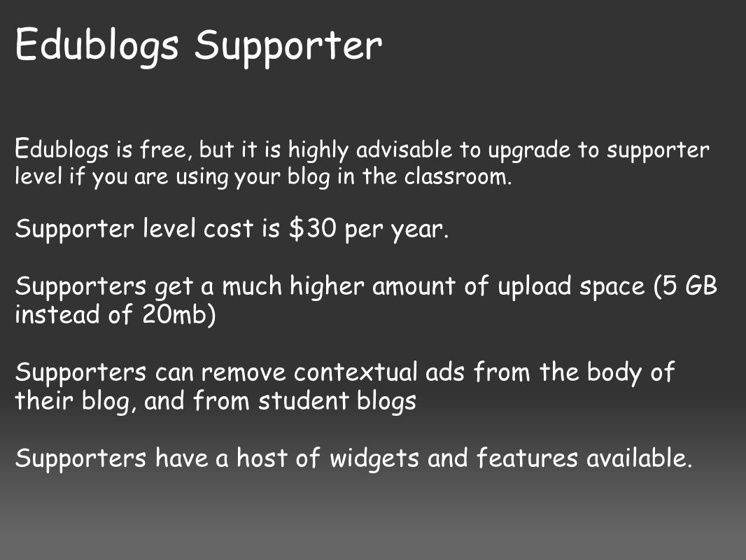 Edublogs Supporter E dublogs is free, but it is highly advisable to upgrade to supporter level if you are using your blog in the classroom. Supporter