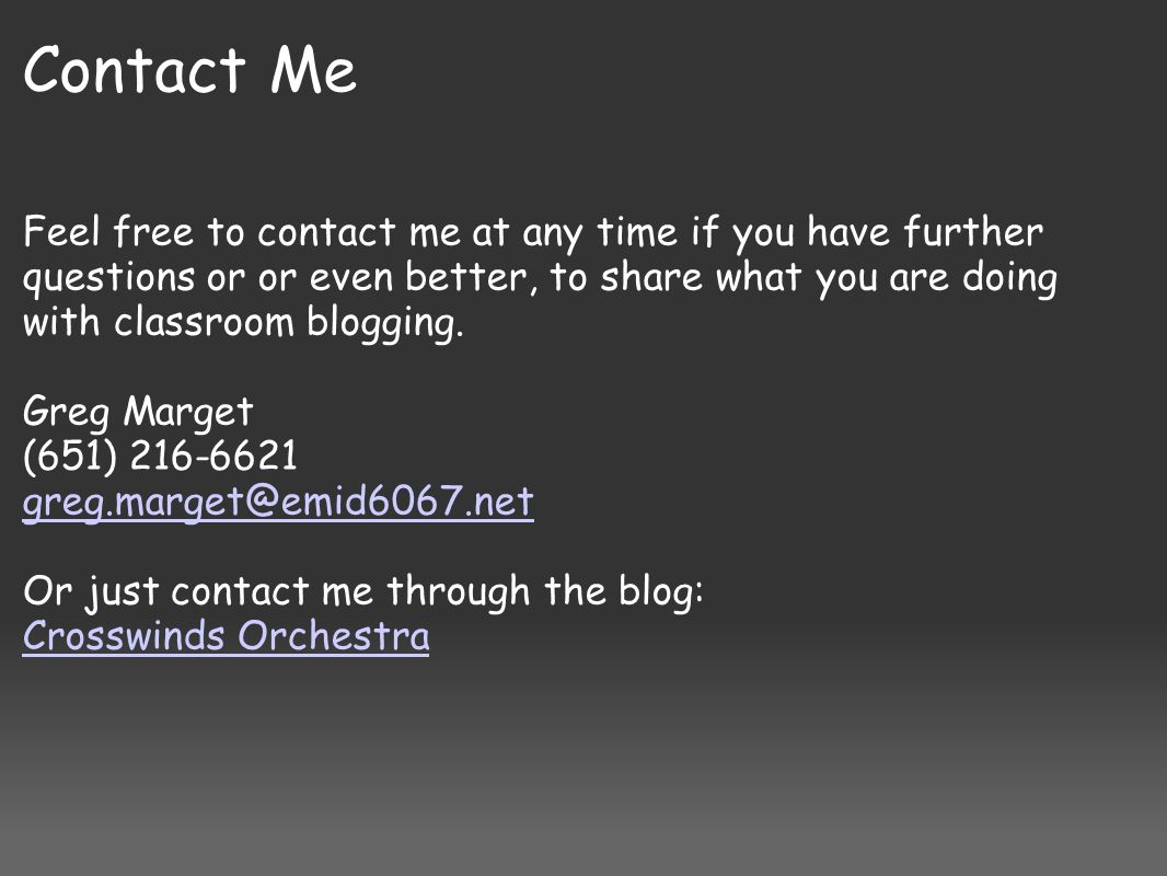 Contact Me Feel free to contact me at any time if you have further questions or or even better, to share what you are doing with classroom blogging. G