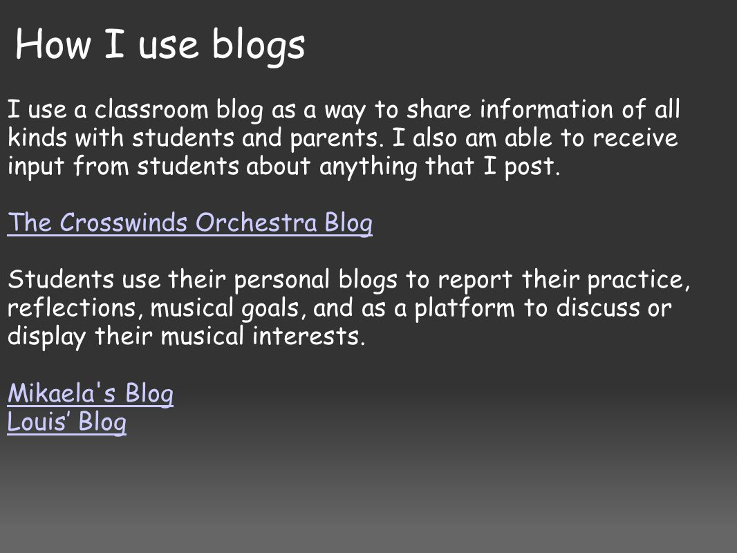 How I use blogs I use a classroom blog as a way to share information of all kinds with students and parents. I also am able to receive input from stud