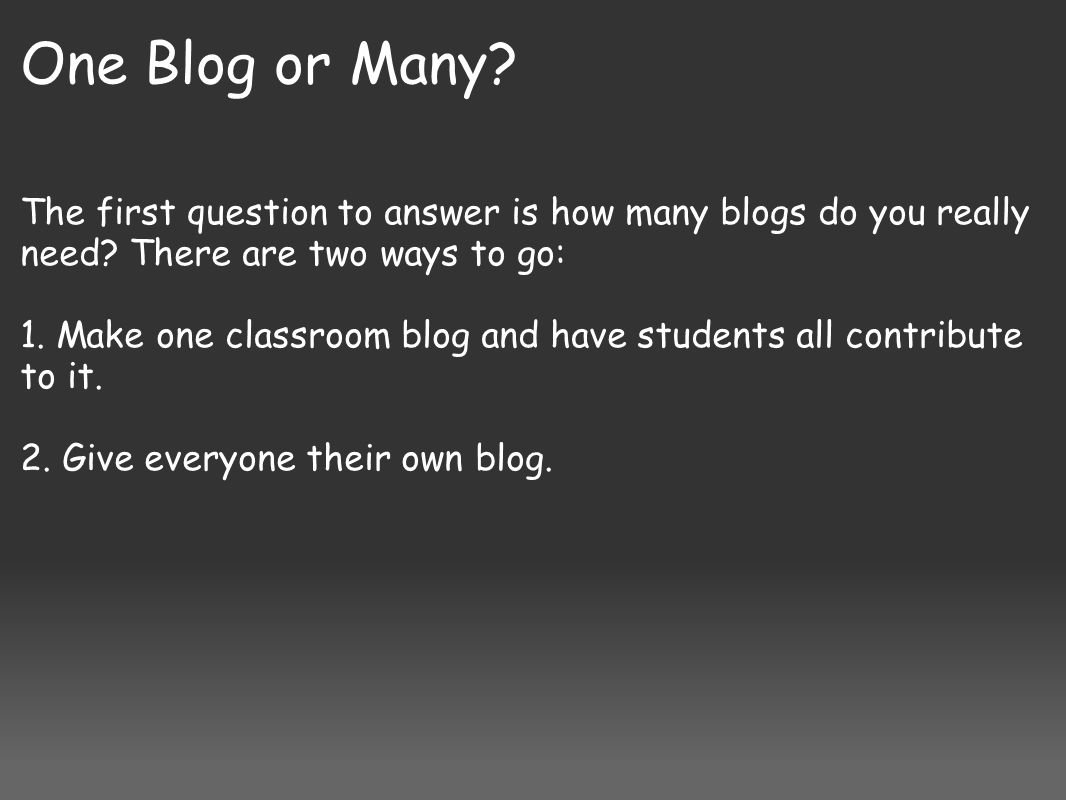 One Blog or Many.The first question to answer is how many blogs do you really need.