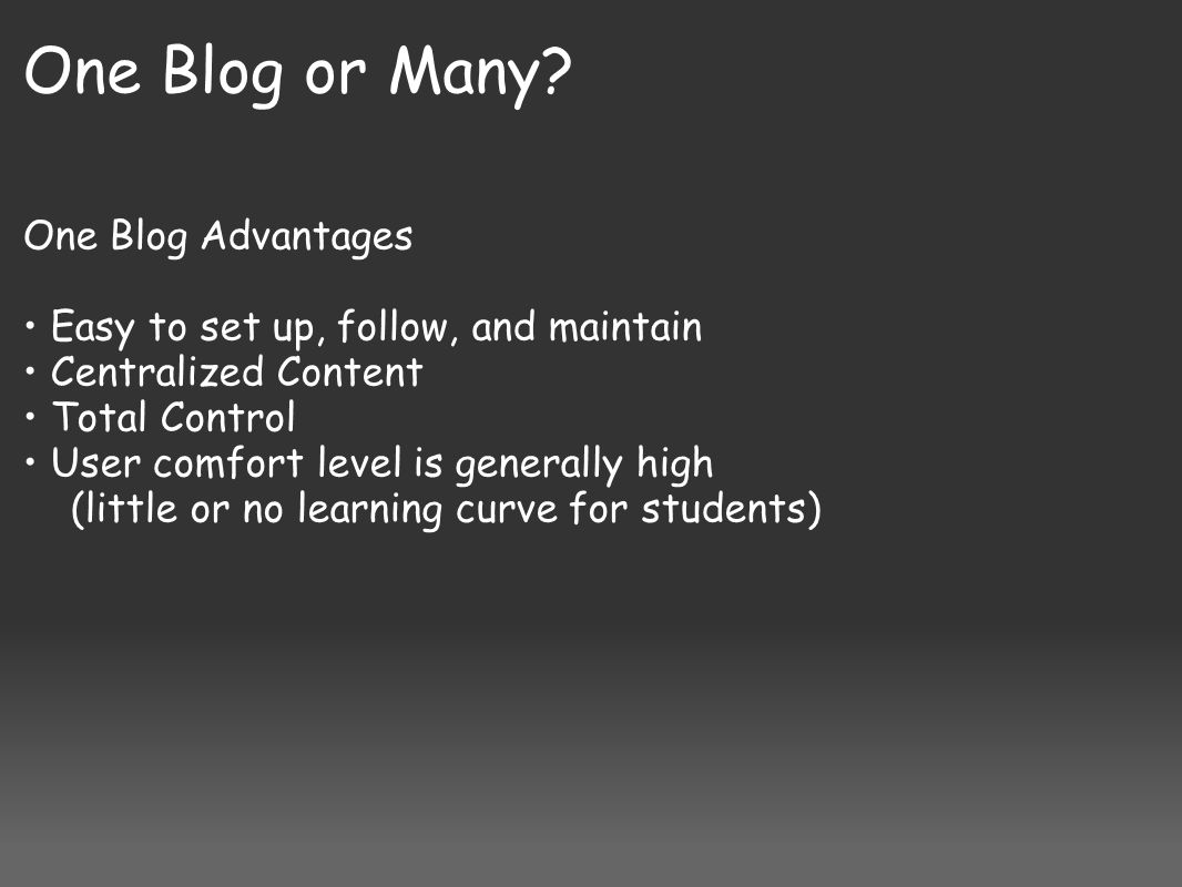 One Blog or Many? One Blog Advantages Easy to set up, follow, and maintain Centralized Content Total Control User comfort level is generally high (lit