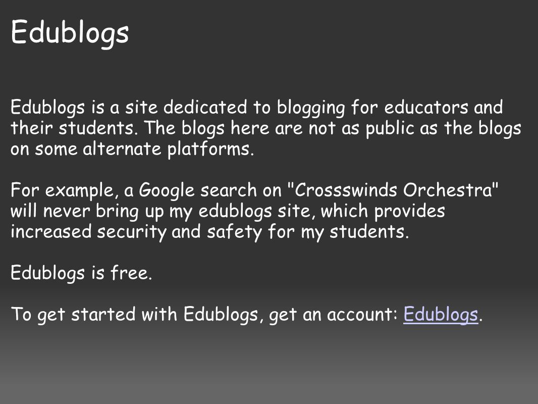 Edublogs Edublogs is a site dedicated to blogging for educators and their students. The blogs here are not as public as the blogs on some alternate pl