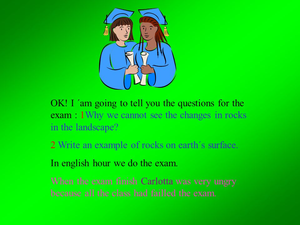 OK! I ´am going to tell you the questions for the exam : 1Why we cannot see the changes in rocks in the landscape? 2 Write an example of rocks on eart