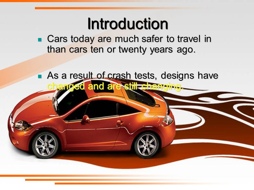 Introduction Cars today are much safer to travel in than cars ten or twenty years ago.