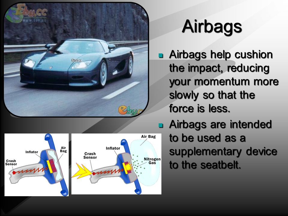 Airbags Airbags help cushion the impact, reducing your momentum more slowly so that the force is less.
