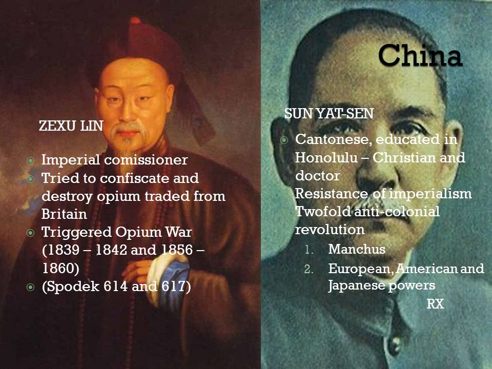ZEXU LIN SUN YAT-SEN  Imperial comissioner  Tried to confiscate and destroy opium traded from Britain  Triggered Opium War (1839 – 1842 and 1856 – 1860)  (Spodek 614 and 617)  Cantonese, educated in Honolulu – Christian and doctor  Resistance of imperialism  Twofold anti-colonial revolution 1.
