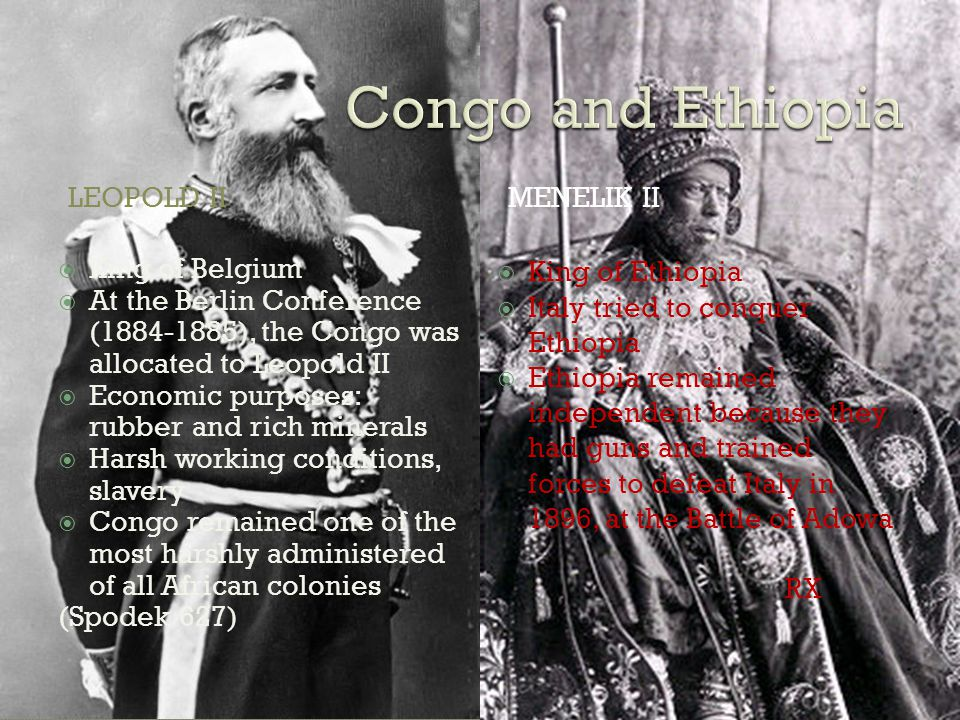 LEOPOLD IIMENELIK II  King of Belgium  At the Berlin Conference (1884-1885), the Congo was allocated to Leopold II  Economic purposes: rubber and rich minerals  Harsh working conditions, slavery  Congo remained one of the most harshly administered of all African colonies (Spodek 627)  King of Ethiopia  Italy tried to conquer Ethiopia  Ethiopia remained independent because they had guns and trained forces to defeat Italy in 1896, at the Battle of Adowa RX