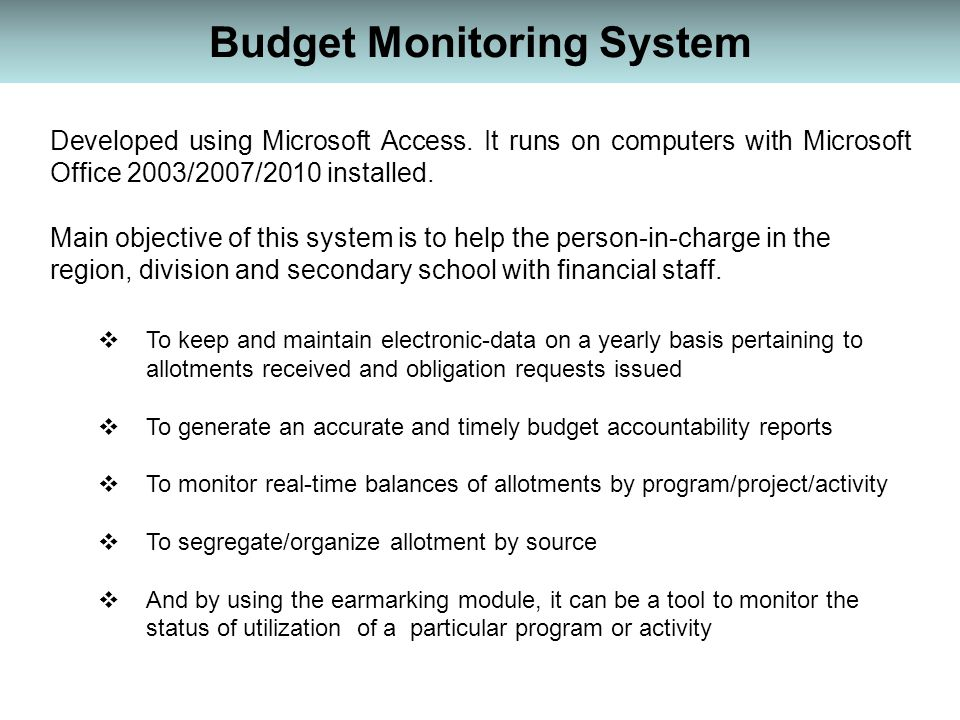 Budget Monitoring System Developed using Microsoft Access. It runs on computers with Microsoft Office 2003/2007/2010 installed. Main objective of this