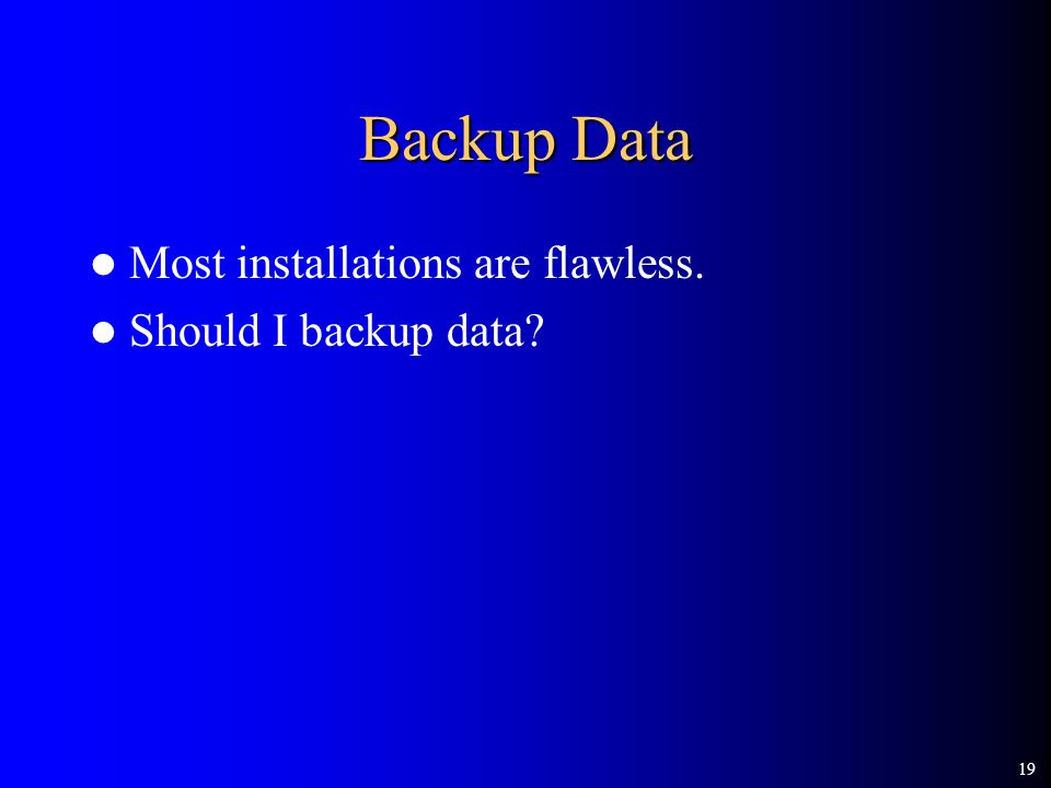 19 Backup Data Most installations are flawless. Should I backup data