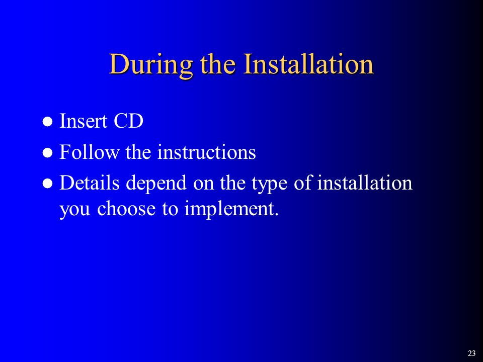 23 During the Installation Insert CD Follow the instructions Details depend on the type of installation you choose to implement.