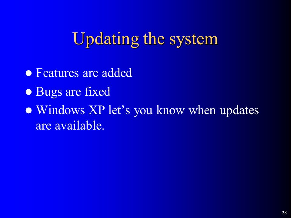 28 Updating the system Features are added Bugs are fixed Windows XP let's you know when updates are available.
