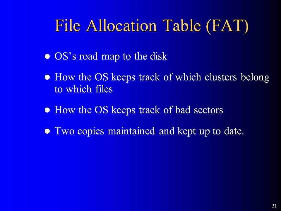 31 File Allocation Table (FAT) OS's road map to the disk How the OS keeps track of which clusters belong to which files How the OS keeps track of bad sectors Two copies maintained and kept up to date.