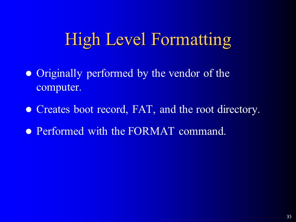 35 High Level Formatting Originally performed by the vendor of the computer.
