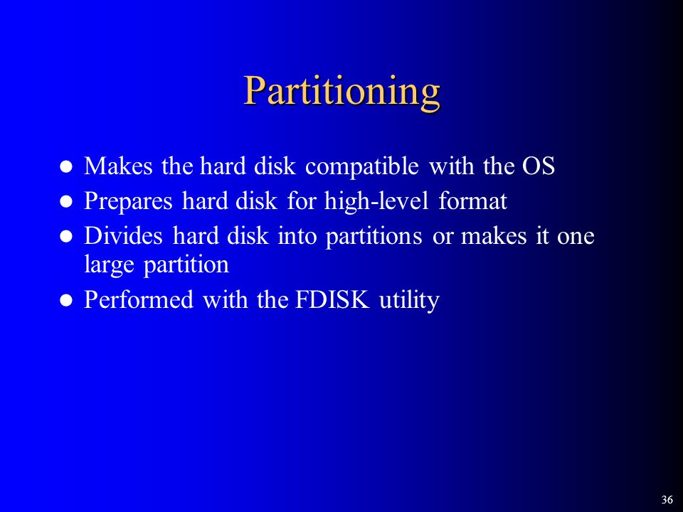 36 Partitioning Makes the hard disk compatible with the OS Prepares hard disk for high-level format Divides hard disk into partitions or makes it one large partition Performed with the FDISK utility