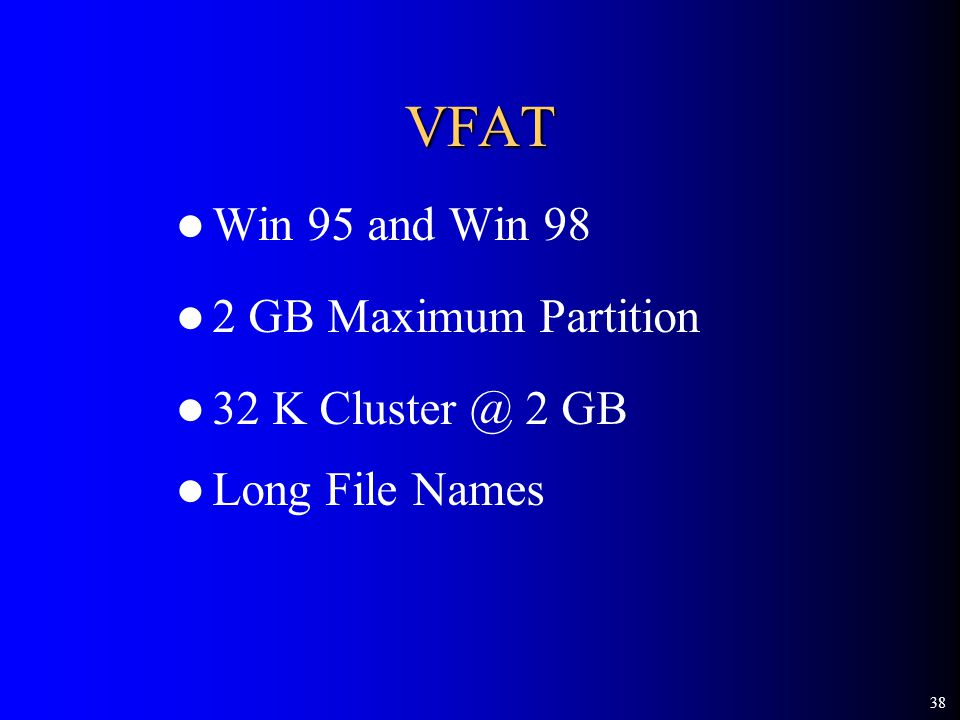 38 VFAT Win 95 and Win 98 2 GB Maximum Partition 32 K 2 GB Long File Names