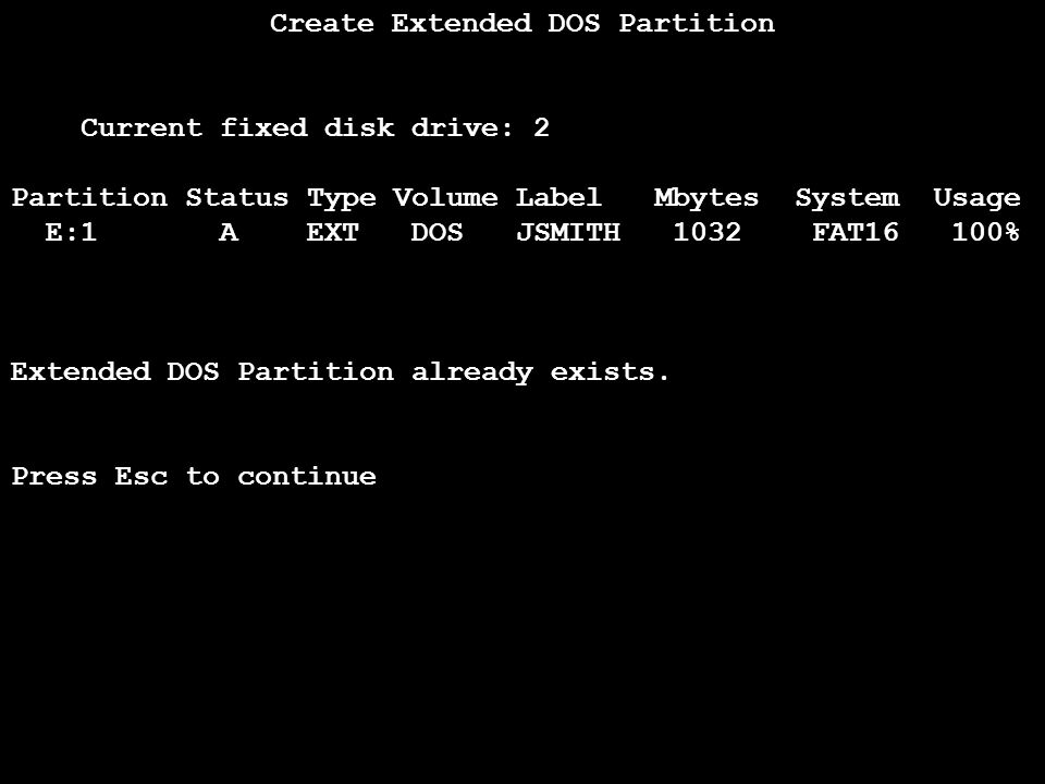 45 Create Extended DOS Partition Current fixed disk drive: 2 Partition Status Type Volume Label Mbytes System Usage E:1 A EXT DOS JSMITH 1032 FAT16 100% Extended DOS Partition already exists.