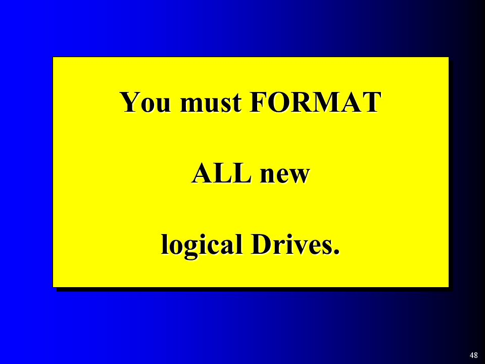 48 You must FORMAT ALL new logical Drives.