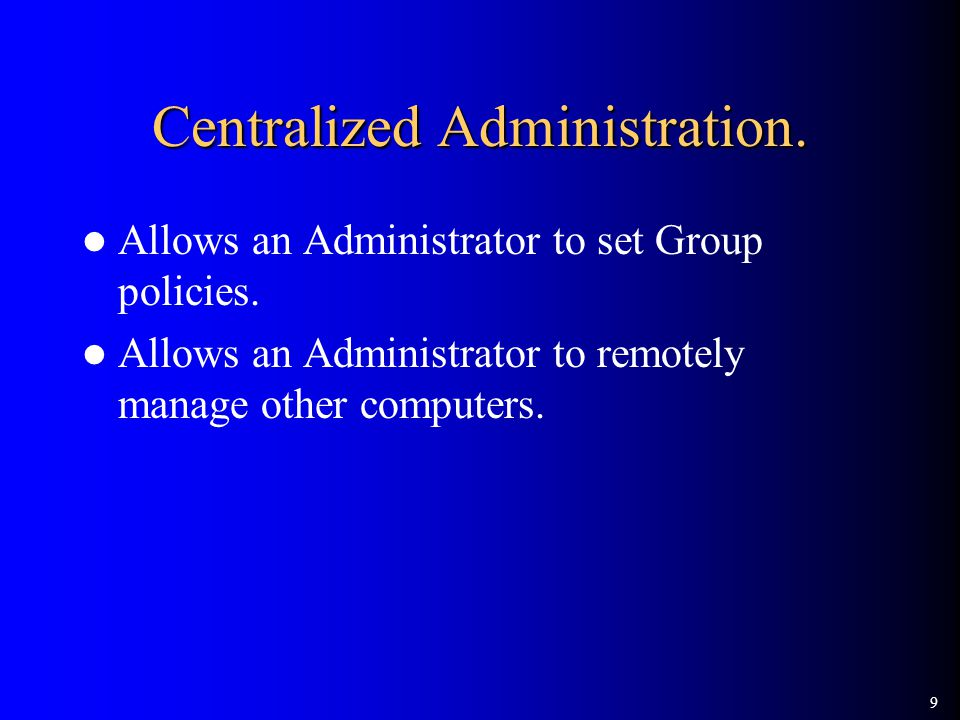 9 Centralized Administration. Allows an Administrator to set Group policies.