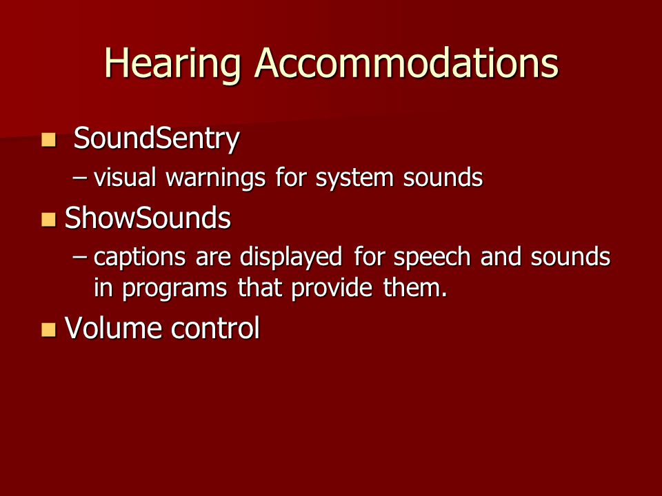 Hearing Accommodations SoundSentry SoundSentry –visual warnings for system sounds ShowSounds ShowSounds –captions are displayed for speech and sounds in programs that provide them.