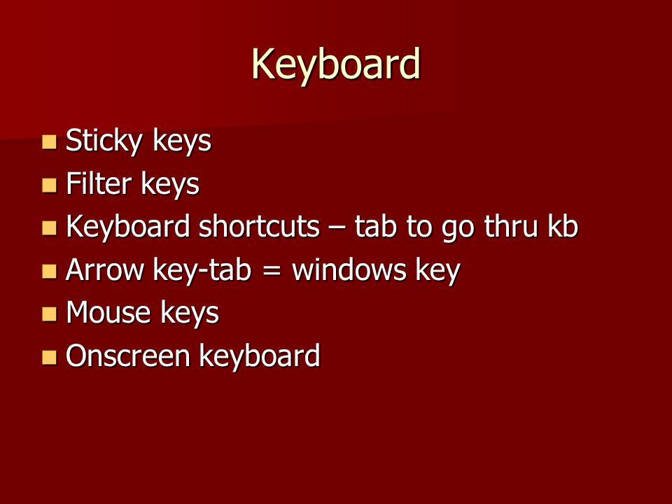Keyboard Sticky keys Sticky keys Filter keys Filter keys Keyboard shortcuts – tab to go thru kb Keyboard shortcuts – tab to go thru kb Arrow key-tab = windows key Arrow key-tab = windows key Mouse keys Mouse keys Onscreen keyboard Onscreen keyboard