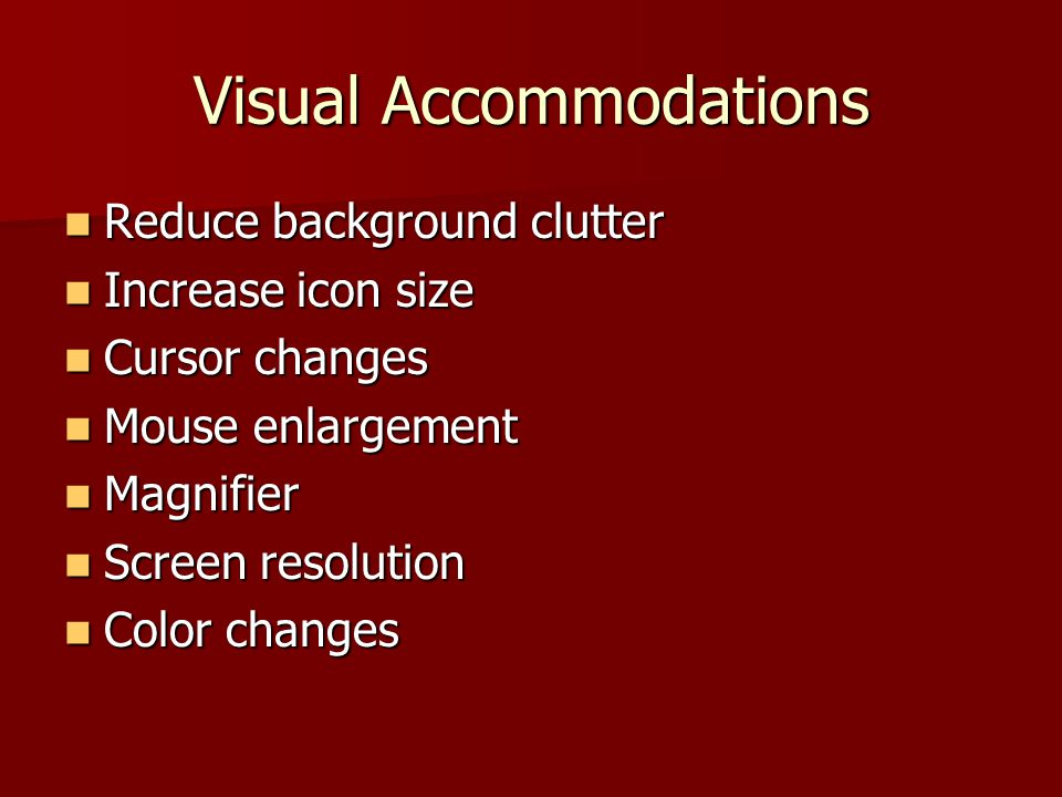 Visual Accommodations Reduce background clutter Reduce background clutter Increase icon size Increase icon size Cursor changes Cursor changes Mouse enlargement Mouse enlargement Magnifier Magnifier Screen resolution Screen resolution Color changes Color changes