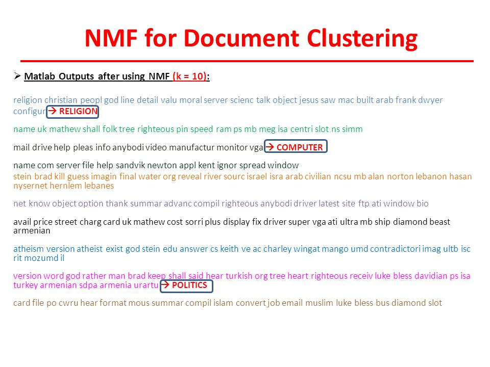 NMF for Document Clustering  Matlab Outputs after using NMF (k = 10): religion christian peopl god line detail valu moral server scienc talk object jesus saw mac built arab frank dwyer configur  RELIGION name uk mathew shall folk tree righteous pin speed ram ps mb meg isa centri slot ns simm mail drive help pleas info anybodi video manufactur monitor vga  COMPUTER name com server file help sandvik newton appl kent ignor spread window stein brad kill guess imagin final water org reveal river sourc israel isra arab civilian ncsu mb alan norton lebanon hasan nysernet hernlem lebanes net know object option thank summar advanc compil righteous anybodi driver latest site ftp ati window bio avail price street charg card uk mathew cost sorri plus display fix driver super vga ati ultra mb ship diamond beast armenian atheism version atheist exist god stein edu answer cs keith ve ac charley wingat mango umd contradictori imag ultb isc rit mozumd il version word god rather man brad keep shall said hear turkish org tree heart righteous receiv luke bless davidian ps isa turkey armenian sdpa armenia urartu  POLITICS card file po cwru hear format mous summar compil islam convert job email muslim luke bless bus diamond slot